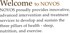 Welcome to NOVOS    NOVOS proudly provides innovative, advanced intervention and treatment services to develop and sustain the three pillars of health - sleep, nutrition, and exercise.